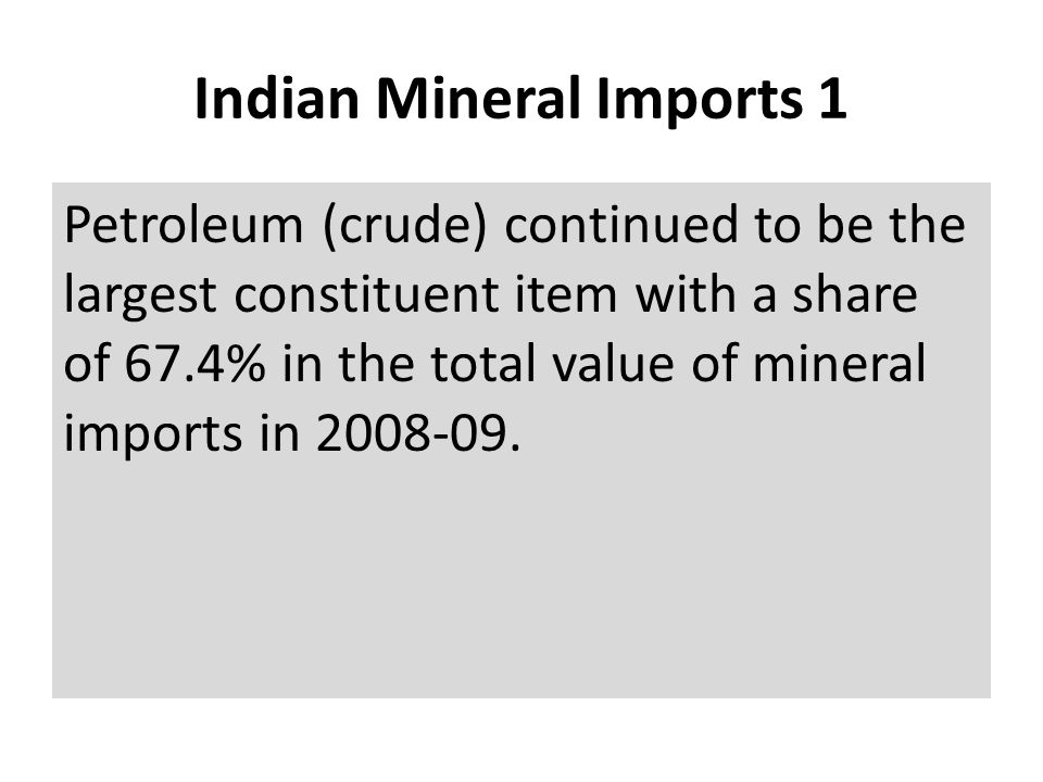 Indian Mineral Imports 1 Petroleum (crude) continued to be the largest constituent item with a share of 67.4% in the total value of mineral imports in