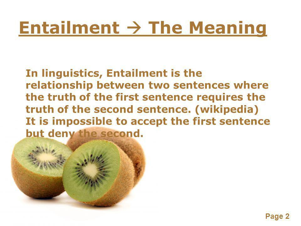 Page 2 Entailment  The Meaning In linguistics, Entailment is the relationship between two sentences where the truth of the first sentence requires th
