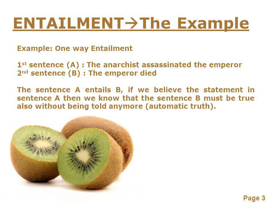 Page 3 ENTAILMENT  The Example Example: One way Entailment 1 st sentence (A) : The anarchist assassinated the emperor 2 nd sentence (B) : The emperor died The sentence A entails B, if we believe the statement in sentence A then we know that the sentence B must be true also without being told anymore (automatic truth).
