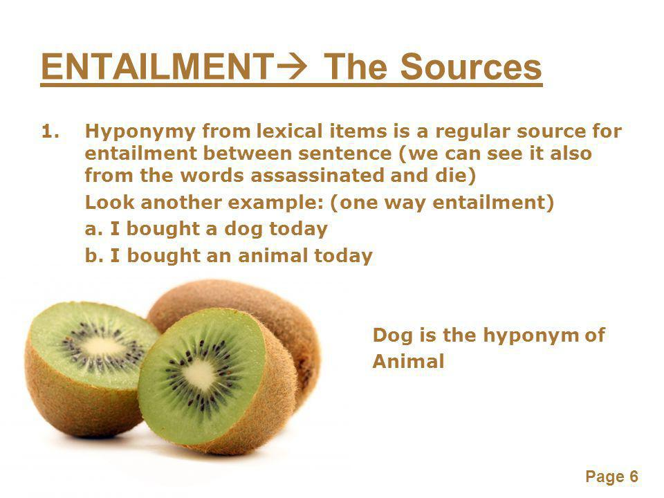 Page 6 ENTAILMENT  The Sources 1.Hyponymy from lexical items is a regular source for entailment between sentence (we can see it also from the words assassinated and die) Look another example: (one way entailment) a.
