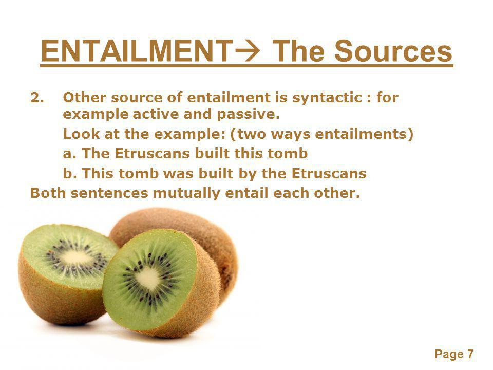 Page 7 ENTAILMENT  The Sources 2.Other source of entailment is syntactic : for example active and passive.