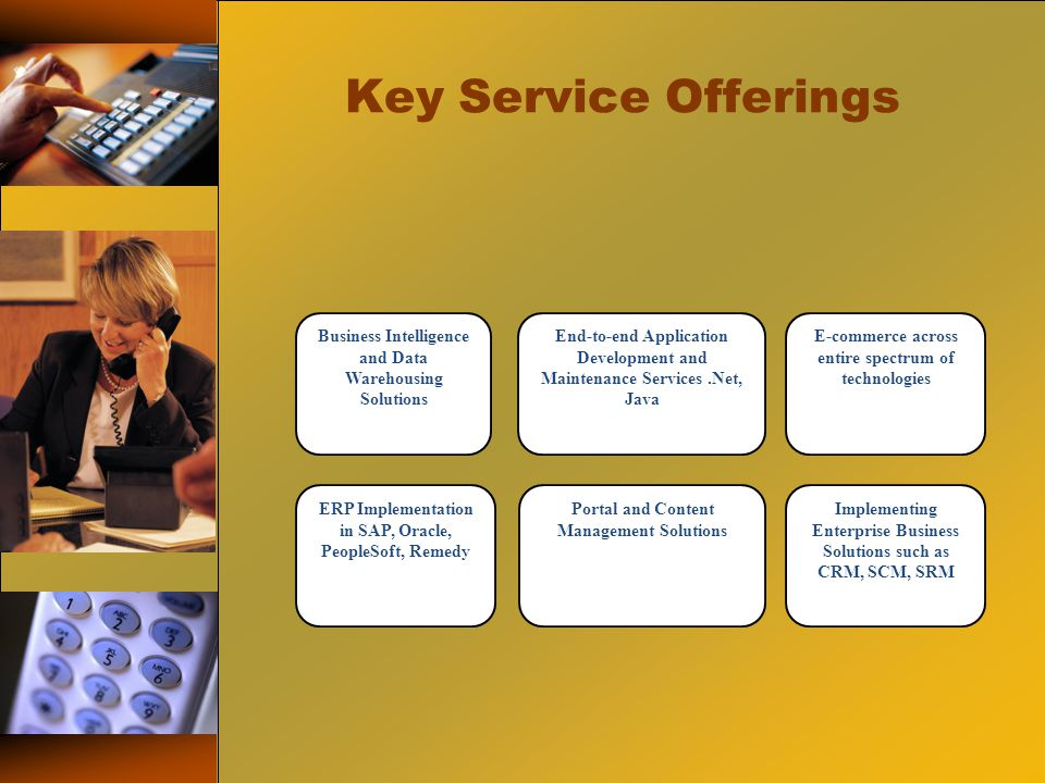 Key Service Offerings Business Intelligence and Data Warehousing Solutions End-to-end Application Development and Maintenance Services.Net, Java E-commerce across entire spectrum of technologies ERP Implementation in SAP, Oracle, PeopleSoft, Remedy Portal and Content Management Solutions Implementing Enterprise Business Solutions such as CRM, SCM, SRM
