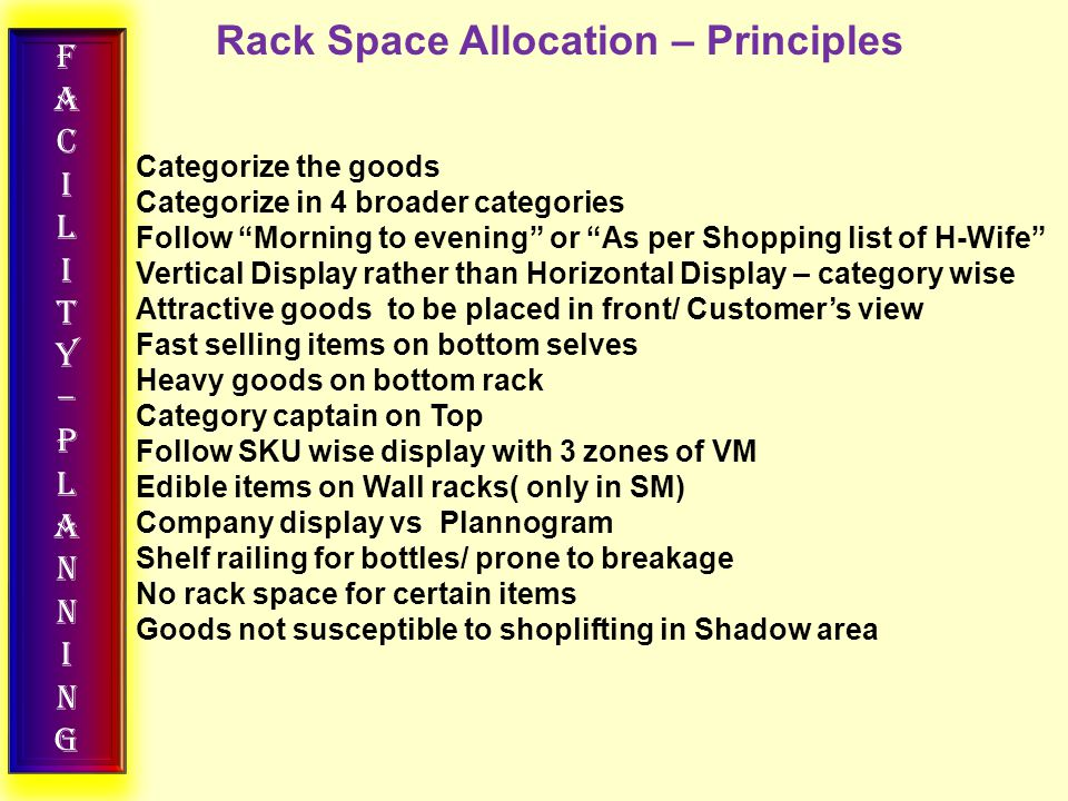 FACILITY–PLANNINGFACILITY–PLANNING Rack Space Allocation – Principles Categorize the goods Categorize in 4 broader categories Follow Morning to evening or As per Shopping list of H-Wife Vertical Display rather than Horizontal Display – category wise Attractive goods to be placed in front/ Customer's view Fast selling items on bottom selves Heavy goods on bottom rack Category captain on Top Follow SKU wise display with 3 zones of VM Edible items on Wall racks( only in SM) Company display vs Plannogram Shelf railing for bottles/ prone to breakage No rack space for certain items Goods not susceptible to shoplifting in Shadow area