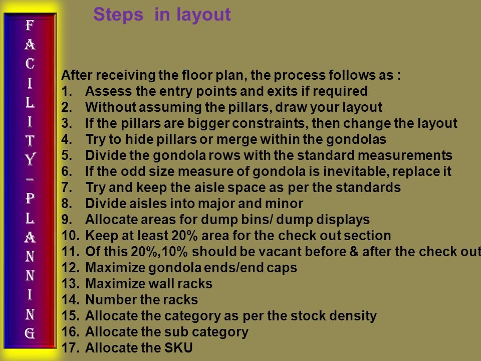FACILITY–PLANNINGFACILITY–PLANNING Steps in layout After receiving the floor plan, the process follows as : 1.Assess the entry points and exits if required 2.Without assuming the pillars, draw your layout 3.If the pillars are bigger constraints, then change the layout 4.Try to hide pillars or merge within the gondolas 5.Divide the gondola rows with the standard measurements 6.If the odd size measure of gondola is inevitable, replace it 7.Try and keep the aisle space as per the standards 8.Divide aisles into major and minor 9.Allocate areas for dump bins/ dump displays 10.Keep at least 20% area for the check out section 11.Of this 20%,10% should be vacant before & after the check out 12.Maximize gondola ends/end caps 13.Maximize wall racks 14.Number the racks 15.Allocate the category as per the stock density 16.Allocate the sub category 17.Allocate the SKU