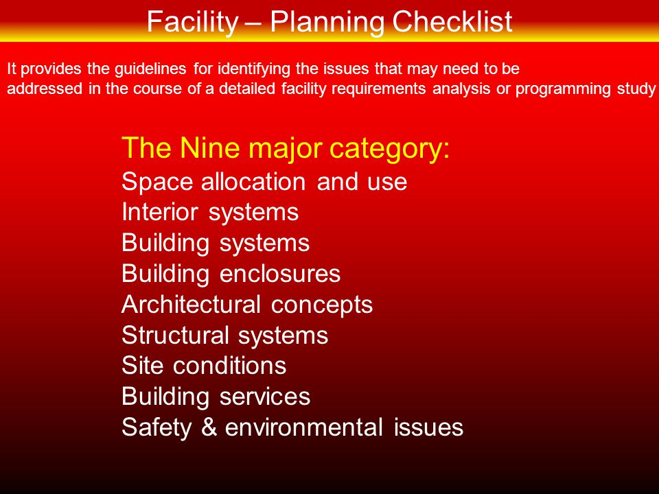 FACILITY–PLANNINGFACILITY–PLANNING Space allocation and use Workstations & Space allocation Planning Module Space allocation guidelines Special Furniture & Equipment needs Support and specialized space needs Storage – space requirements Special needs & constraints Operational considerations Potential for system changes Physical requirements & Limitations Circulation & dedicated use corridors Safety & Handicapped accessibility factors Space – requirements summary Usable or Occupiable space Public circulations & Lobbies Building service areas (Mechanical, Electricals etc.) Enclosing structures, Walls, Shafts Total Gross area