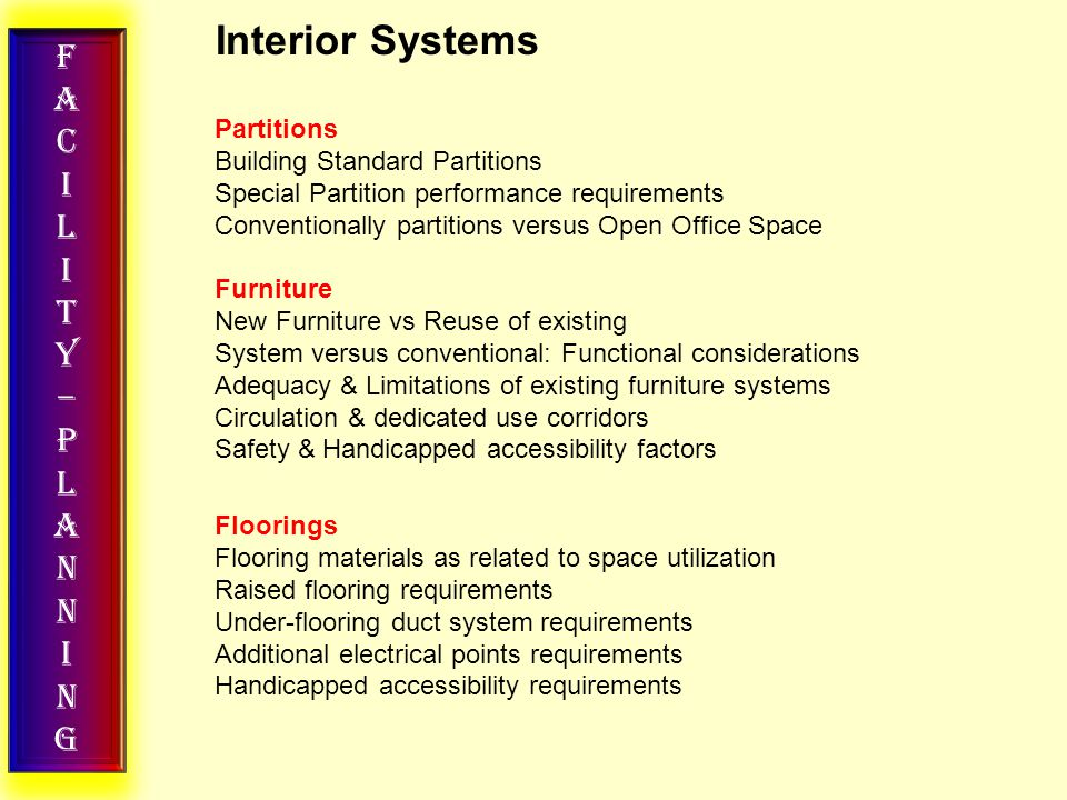 FACILITY–PLANNINGFACILITY–PLANNING Interior Systems Partitions Building Standard Partitions Special Partition performance requirements Conventionally partitions versus Open Office Space Furniture New Furniture vs Reuse of existing System versus conventional: Functional considerations Adequacy & Limitations of existing furniture systems Circulation & dedicated use corridors Safety & Handicapped accessibility factors Floorings Flooring materials as related to space utilization Raised flooring requirements Under-flooring duct system requirements Additional electrical points requirements Handicapped accessibility requirements