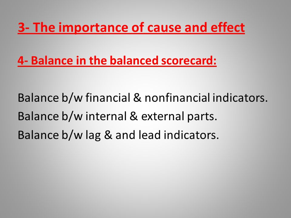 3- The importance of cause and effect 4- Balance in the balanced scorecard: Balance b/w financial & nonfinancial indicators. Balance b/w internal & ex