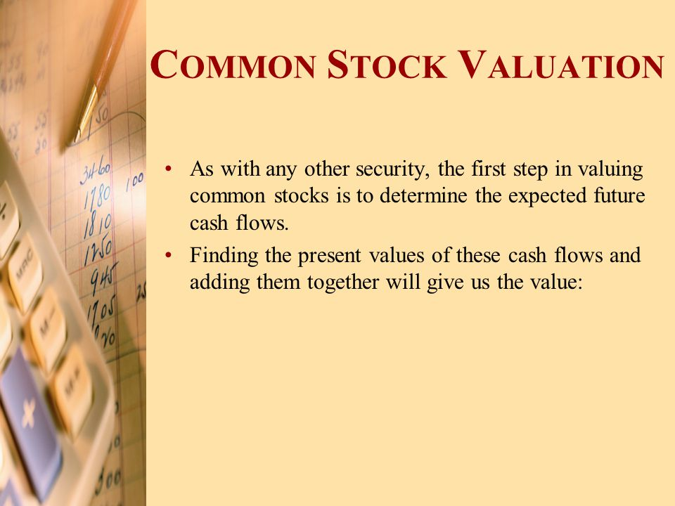 C OMMON S TOCK V ALUATION As with any other security, the first step in valuing common stocks is to determine the expected future cash flows. Finding