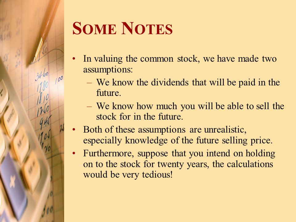 S OME N OTES In valuing the common stock, we have made two assumptions: –We know the dividends that will be paid in the future. –We know how much you