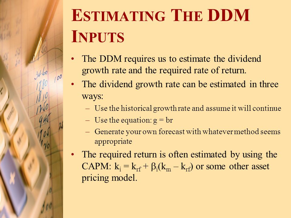 E STIMATING T HE DDM I NPUTS The DDM requires us to estimate the dividend growth rate and the required rate of return. The dividend growth rate can be