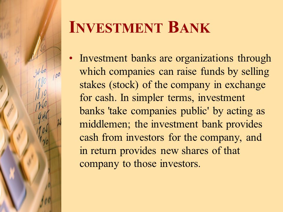 I NVESTMENT B ANK Investment banks are organizations through which companies can raise funds by selling stakes (stock) of the company in exchange for