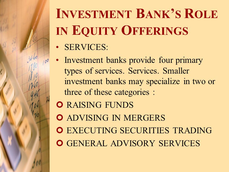 I NVESTMENT B ANK ' S R OLE IN E QUITY O FFERINGS SERVICES: Investment banks provide four primary types of services. Services. Smaller investment bank