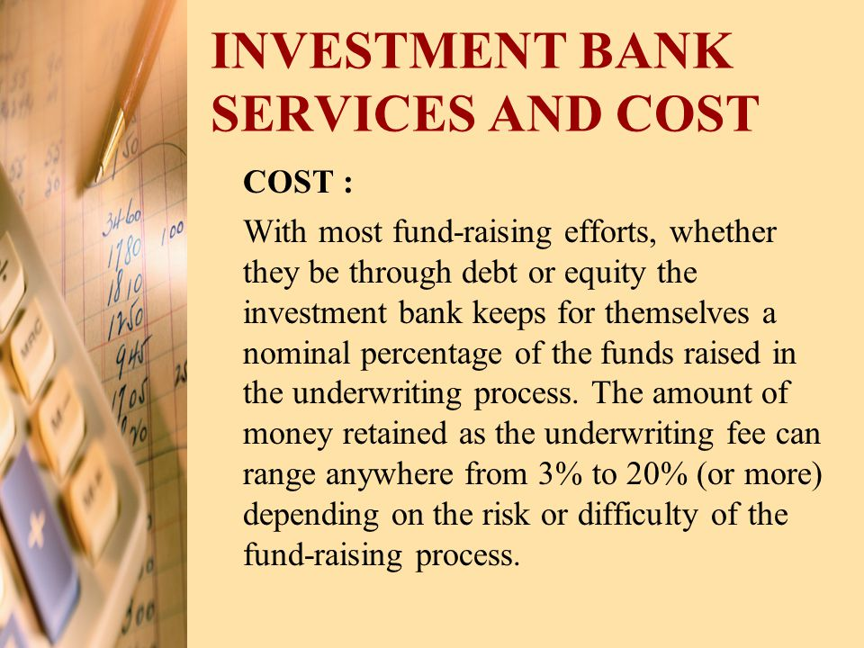 INVESTMENT BANK SERVICES AND COST COST : With most fund-raising efforts, whether they be through debt or equity the investment bank keeps for themselv