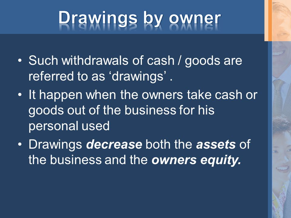 Such withdrawals of cash / goods are referred to as 'drawings'. It happen when the owners take cash or goods out of the business for his personal used