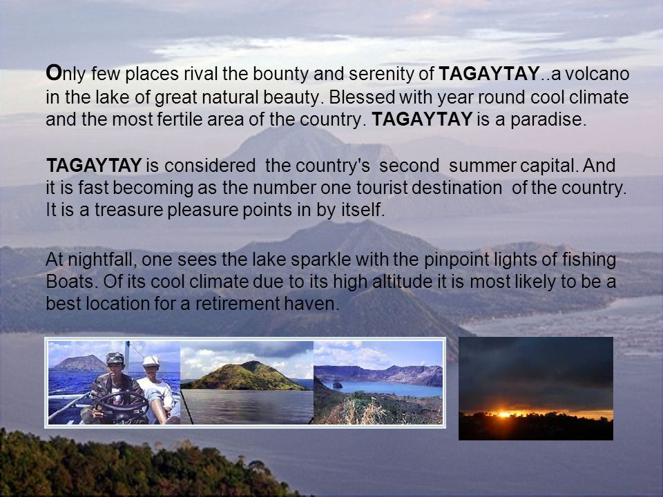 O nly few places rival the bounty and serenity of TAGAYTAY..a volcano in the lake of great natural beauty.