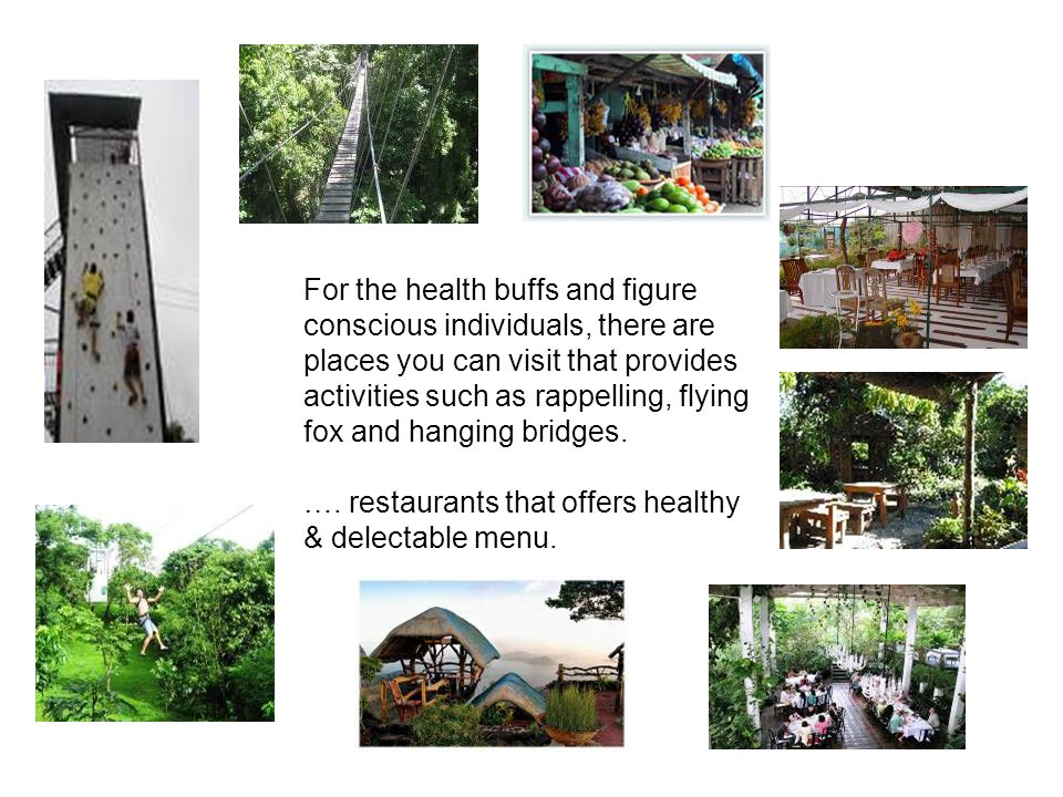 For the health buffs and figure conscious individuals, there are places you can visit that provides activities such as rappelling, flying fox and hanging bridges.