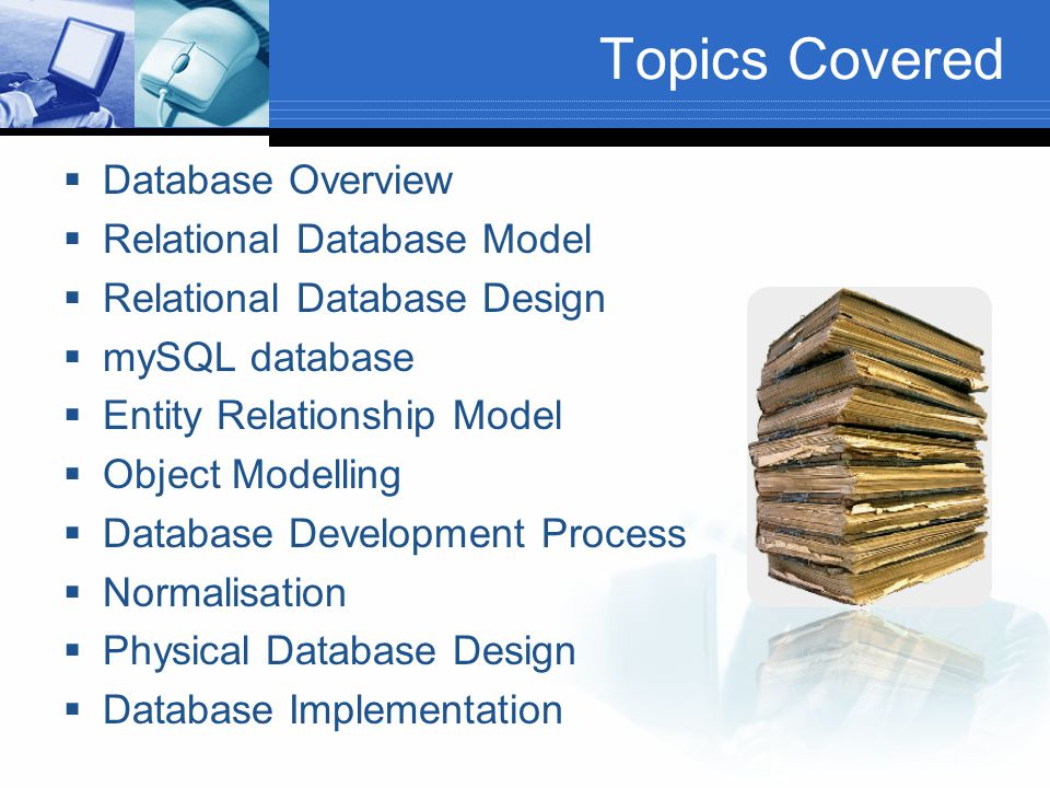 Topics Covered  Database Overview  Relational Database Model  Relational Database Design  mySQL database  Entity Relationship Model  Object Modelling  Database Development Process  Normalisation  Physical Database Design  Database Implementation