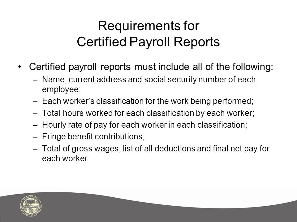 Requirements for Certified Payroll Reports Certified payroll reports must include all of the following: –Name, current address and social security num