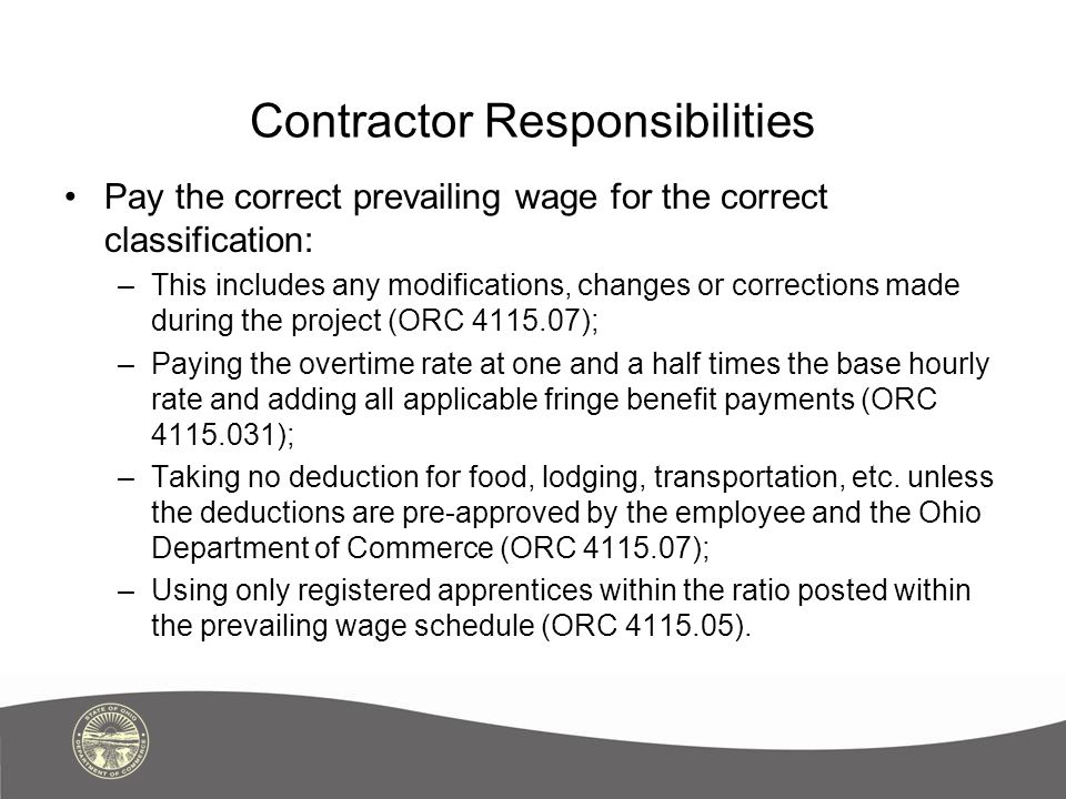 Contractor Responsibilities Pay the correct prevailing wage for the correct classification: –This includes any modifications, changes or corrections made during the project (ORC 4115.07); –Paying the overtime rate at one and a half times the base hourly rate and adding all applicable fringe benefit payments (ORC 4115.031); –Taking no deduction for food, lodging, transportation, etc.