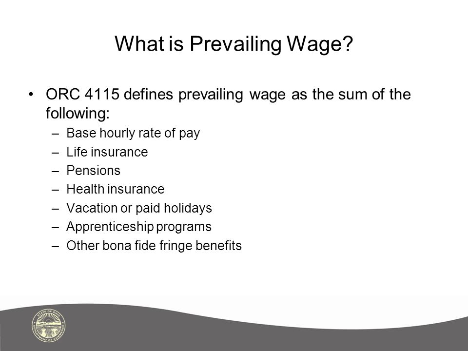 What is Prevailing Wage? ORC 4115 defines prevailing wage as the sum of the following: –Base hourly rate of pay –Life insurance –Pensions –Health insu