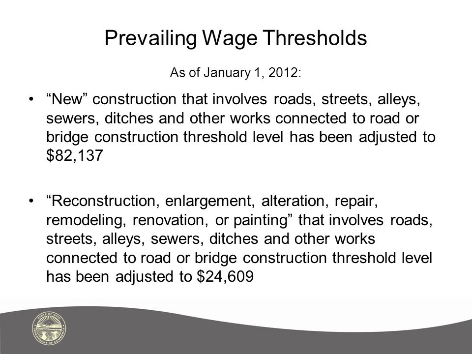 Prevailing Wage Thresholds Thresholds are to be adjusted biennially by the Director of the Ohio Department of Commerce.