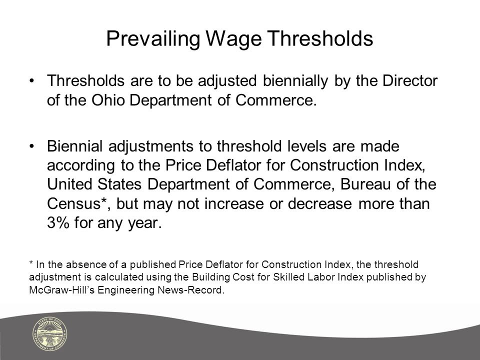 Prevailing Wage Thresholds Thresholds are to be adjusted biennially by the Director of the Ohio Department of Commerce. Biennial adjustments to thresh