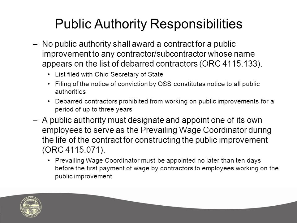 Public Authority Responsibilities –No public authority shall award a contract for a public improvement to any contractor/subcontractor whose name appears on the list of debarred contractors (ORC 4115.133).