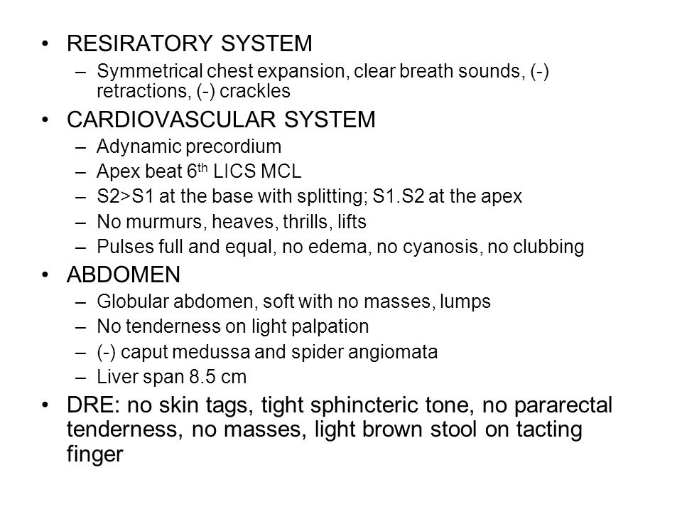 RESIRATORY SYSTEM –Symmetrical chest expansion, clear breath sounds, (-) retractions, (-) crackles CARDIOVASCULAR SYSTEM –Adynamic precordium –Apex be