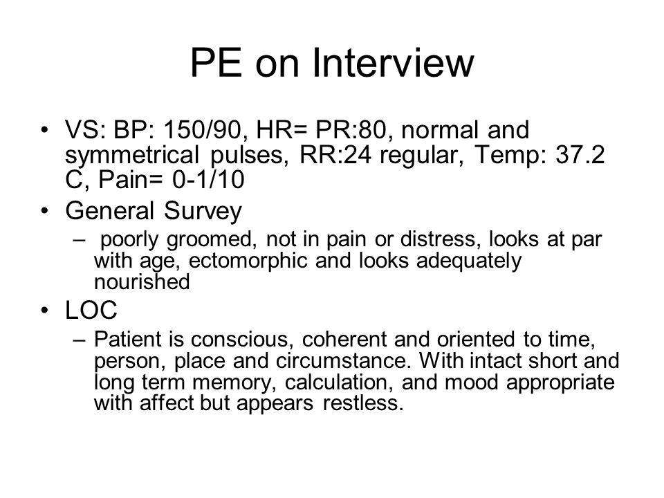 PE on Interview VS: BP: 150/90, HR= PR:80, normal and symmetrical pulses, RR:24 regular, Temp: 37.2 C, Pain= 0-1/10 General Survey – poorly groomed, n