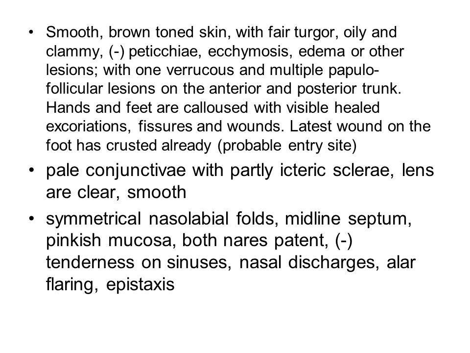 Smooth, brown toned skin, with fair turgor, oily and clammy, (-) peticchiae, ecchymosis, edema or other lesions; with one verrucous and multiple papulo- follicular lesions on the anterior and posterior trunk.