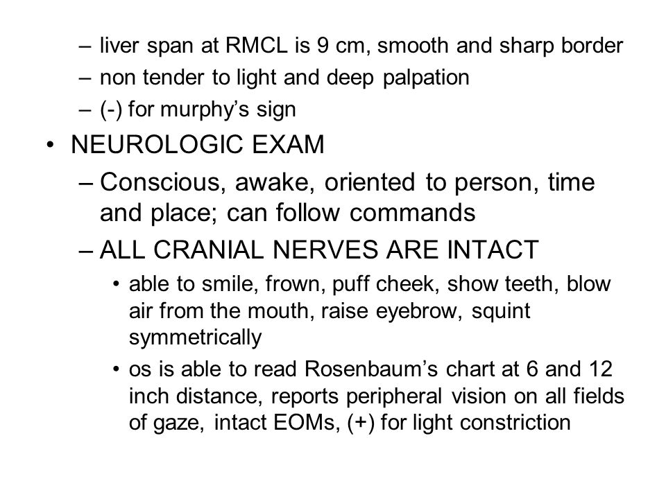 –liver span at RMCL is 9 cm, smooth and sharp border –non tender to light and deep palpation –(-) for murphy's sign NEUROLOGIC EXAM –Conscious, awake, oriented to person, time and place; can follow commands –ALL CRANIAL NERVES ARE INTACT able to smile, frown, puff cheek, show teeth, blow air from the mouth, raise eyebrow, squint symmetrically os is able to read Rosenbaum's chart at 6 and 12 inch distance, reports peripheral vision on all fields of gaze, intact EOMs, (+) for light constriction