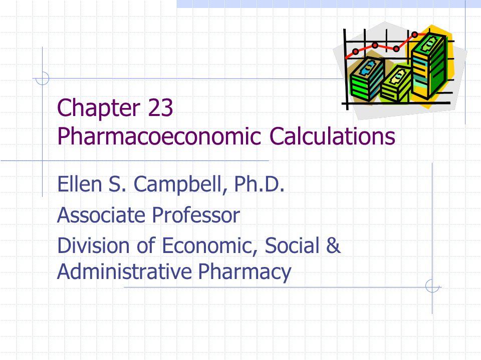 Chapter 23 Pharmacoeconomic Calculations Ellen S. Campbell, Ph.D. Associate Professor Division of Economic, Social & Administrative Pharmacy