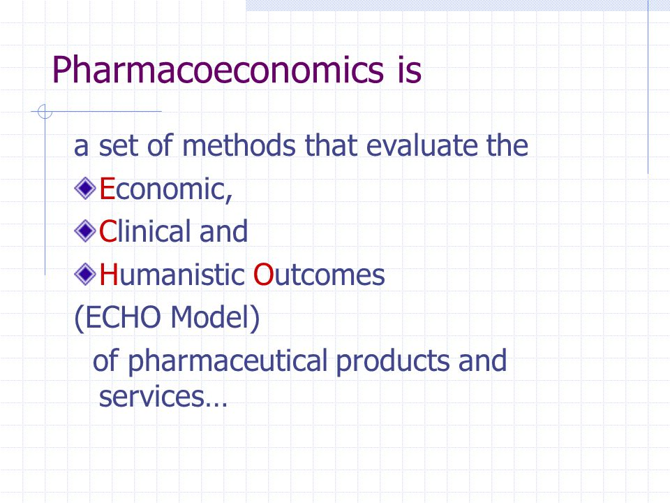 Pharmacoeconomics is a set of methods that evaluate the Economic, Clinical and Humanistic Outcomes (ECHO Model) of pharmaceutical products and service