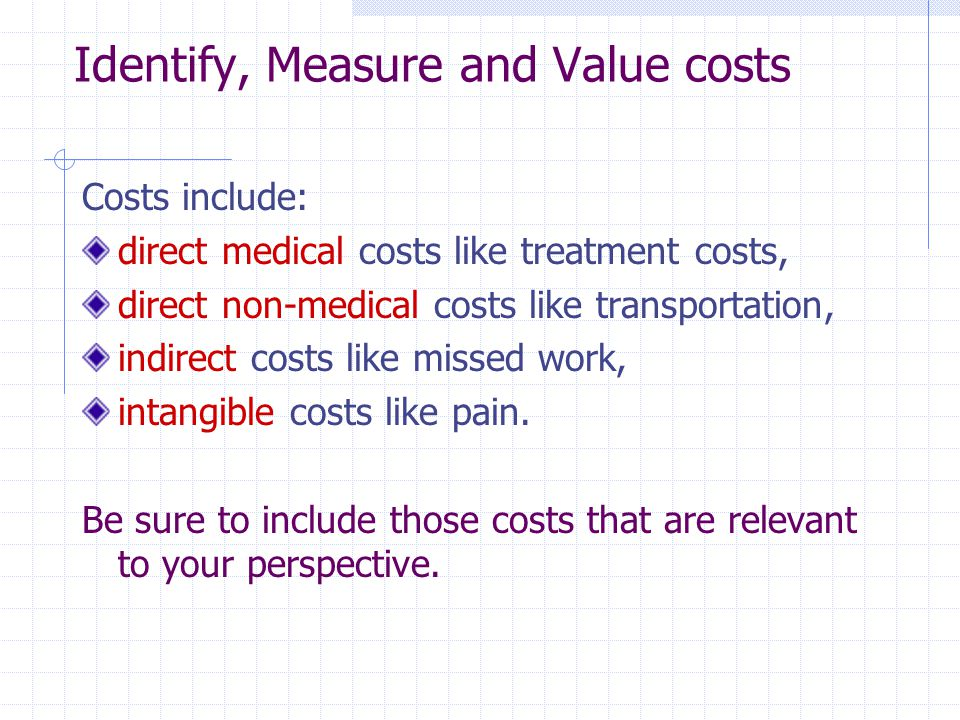 Identify, Measure and Value costs Costs include: direct medical costs like treatment costs, direct non-medical costs like transportation, indirect cos