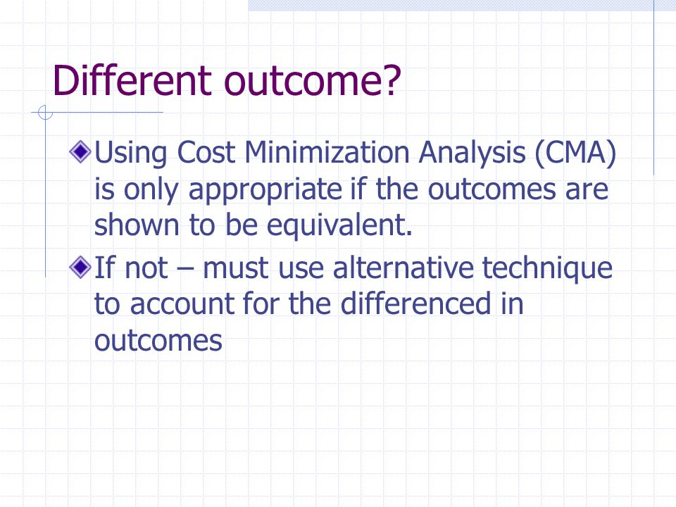 Different outcome? Using Cost Minimization Analysis (CMA) is only appropriate if the outcomes are shown to be equivalent. If not – must use alternativ