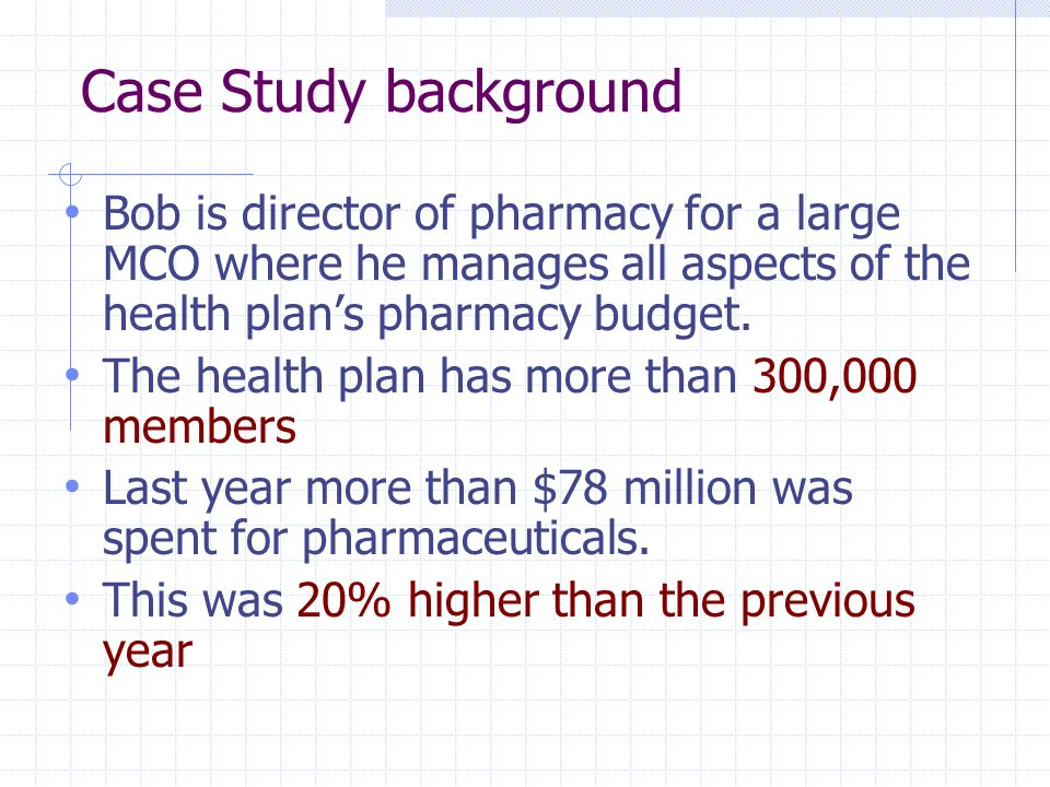 Case Study background Bob is director of pharmacy for a large MCO where he manages all aspects of the health plan's pharmacy budget. The health plan h