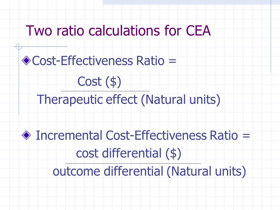 Two ratio calculations for CEA Cost-Effectiveness Ratio = Cost ($) Therapeutic effect (Natural units) Incremental Cost-Effectiveness Ratio = cost diff