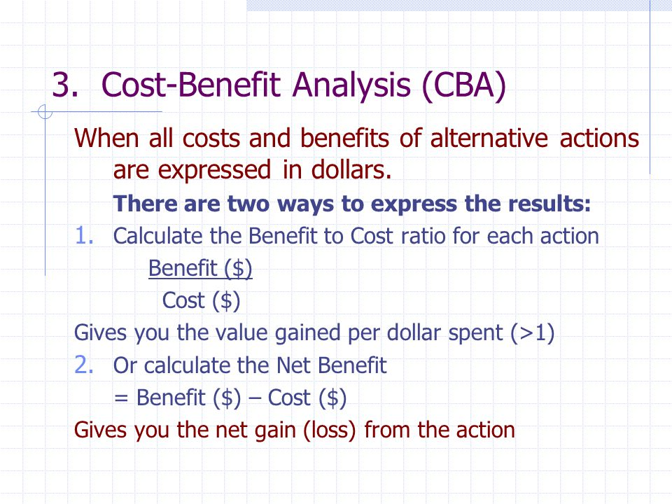 3. Cost-Benefit Analysis (CBA) When all costs and benefits of alternative actions are expressed in dollars. There are two ways to express the results: