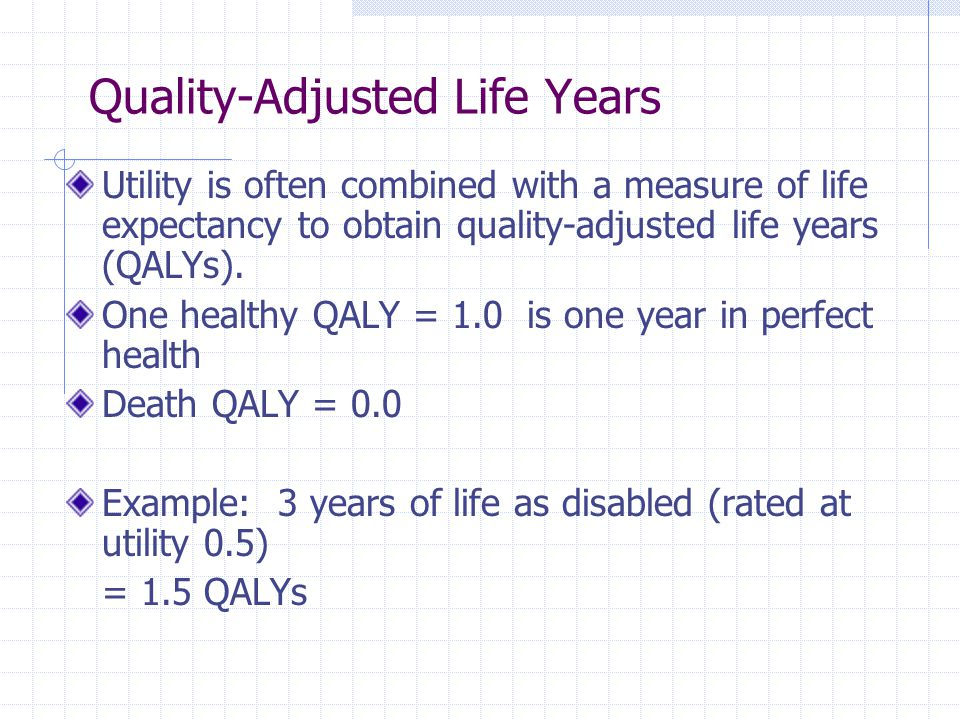 Quality-Adjusted Life Years Utility is often combined with a measure of life expectancy to obtain quality-adjusted life years (QALYs). One healthy QAL