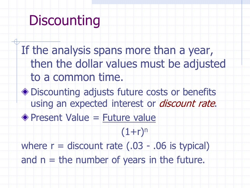 Discounting If the analysis spans more than a year, then the dollar values must be adjusted to a common time. Discounting adjusts future costs or bene