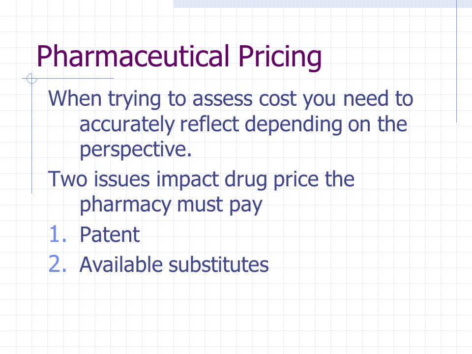 Pharmaceutical Pricing When trying to assess cost you need to accurately reflect depending on the perspective. Two issues impact drug price the pharma