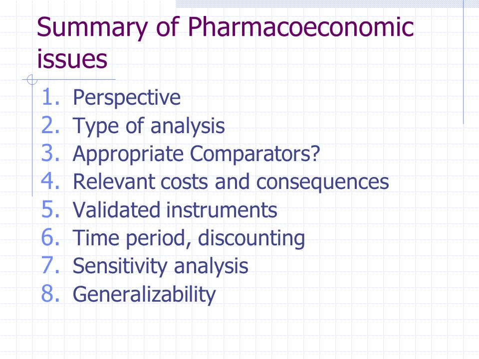 Summary of Pharmacoeconomic issues 1. Perspective 2. Type of analysis 3. Appropriate Comparators? 4. Relevant costs and consequences 5. Validated inst