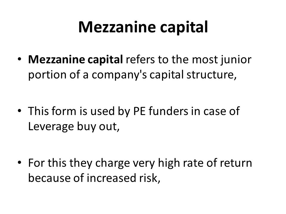 Mezzanine capital Mezzanine capital refers to the most junior portion of a company s capital structure, This form is used by PE funders in case of Leverage buy out, For this they charge very high rate of return because of increased risk,