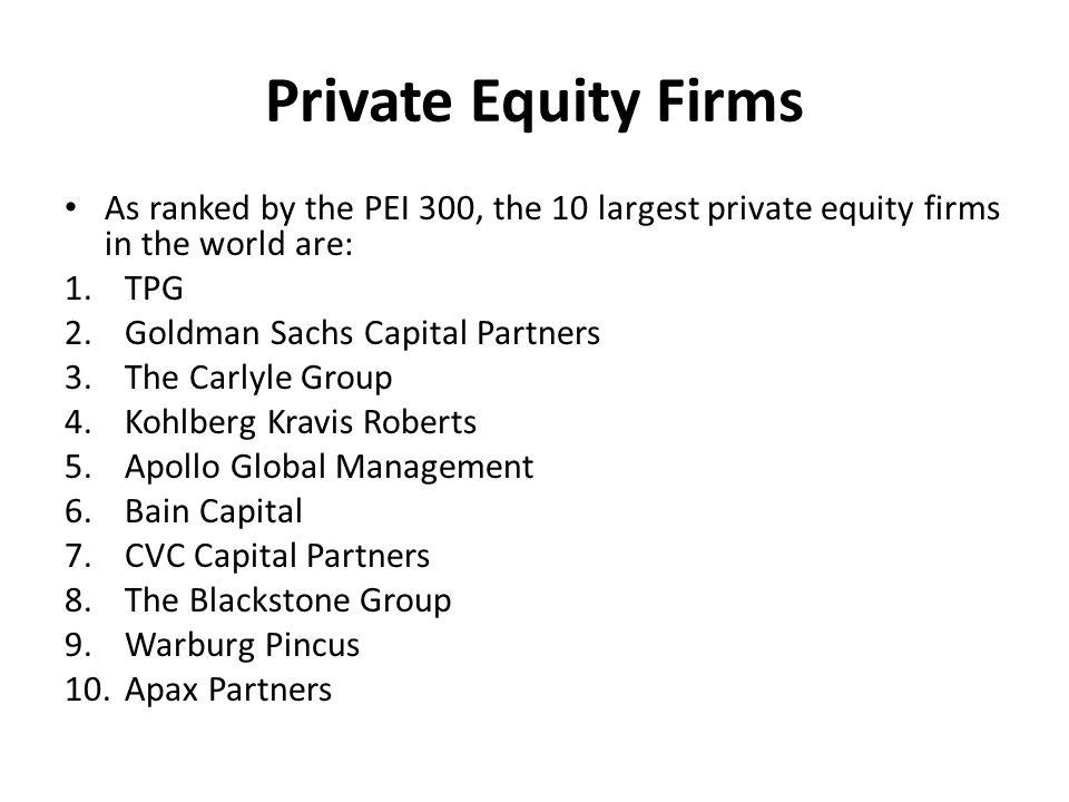 Private Equity Firms As ranked by the PEI 300, the 10 largest private equity firms in the world are: 1.TPG 2.Goldman Sachs Capital Partners 3.The Carlyle Group 4.Kohlberg Kravis Roberts 5.Apollo Global Management 6.Bain Capital 7.CVC Capital Partners 8.The Blackstone Group 9.Warburg Pincus 10.Apax Partners