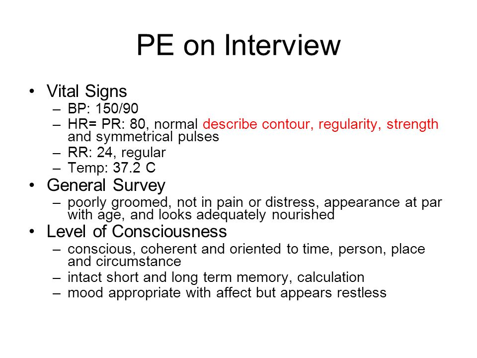 PE on Interview Vital Signs –BP: 150/90 –HR= PR: 80, normal describe contour, regularity, strength and symmetrical pulses –RR: 24, regular –Temp: 37.2 C General Survey –poorly groomed, not in pain or distress, appearance at par with age, and looks adequately nourished Level of Consciousness –conscious, coherent and oriented to time, person, place and circumstance –intact short and long term memory, calculation –mood appropriate with affect but appears restless