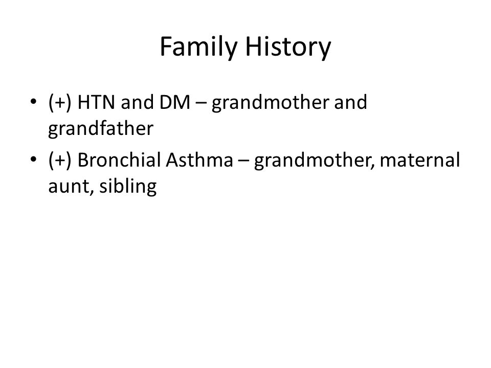 Family History (+) HTN and DM – grandmother and grandfather (+) Bronchial Asthma – grandmother, maternal aunt, sibling