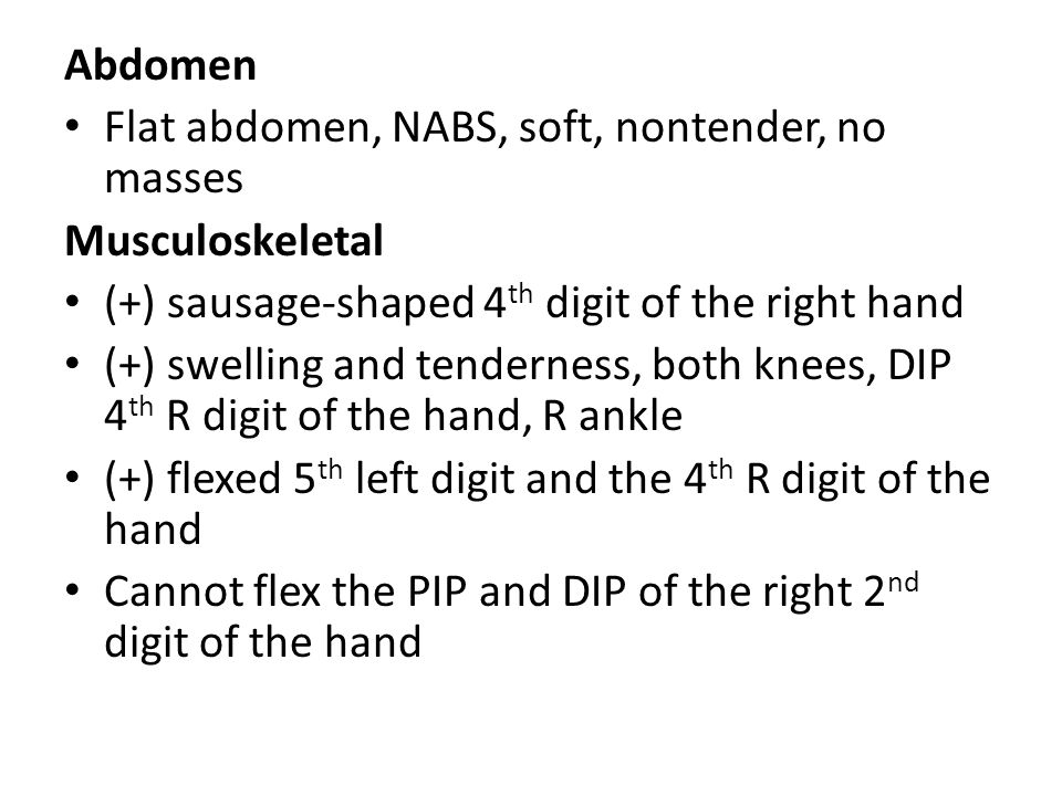 Abdomen Flat abdomen, NABS, soft, nontender, no masses Musculoskeletal (+) sausage-shaped 4 th digit of the right hand (+) swelling and tenderness, both knees, DIP 4 th R digit of the hand, R ankle (+) flexed 5 th left digit and the 4 th R digit of the hand Cannot flex the PIP and DIP of the right 2 nd digit of the hand