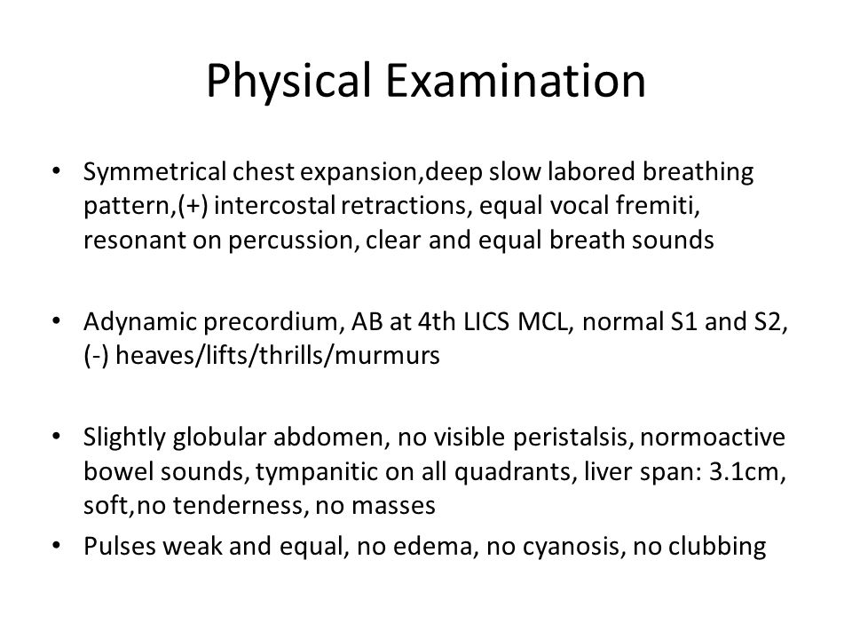 Symmetrical chest expansion,deep slow labored breathing pattern,(+) intercostal retractions, equal vocal fremiti, resonant on percussion, clear and equal breath sounds Adynamic precordium, AB at 4th LICS MCL, normal S1 and S2, (-) heaves/lifts/thrills/murmurs Slightly globular abdomen, no visible peristalsis, normoactive bowel sounds, tympanitic on all quadrants, liver span: 3.1cm, soft,no tenderness, no masses Pulses weak and equal, no edema, no cyanosis, no clubbing