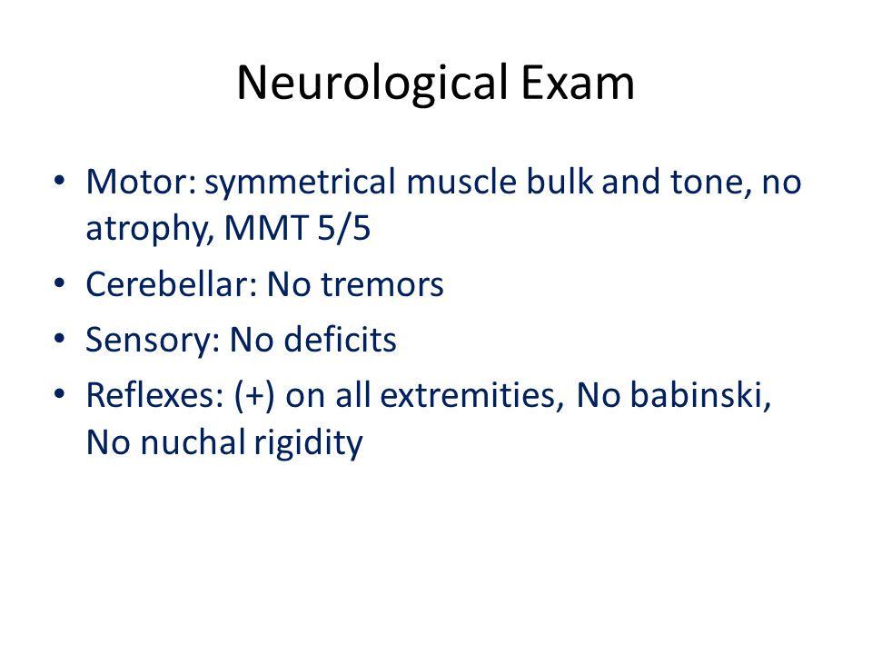 Neurological Exam Motor: symmetrical muscle bulk and tone, no atrophy, MMT 5/5 Cerebellar: No tremors Sensory: No deficits Reflexes: (+) on all extremities, No babinski, No nuchal rigidity