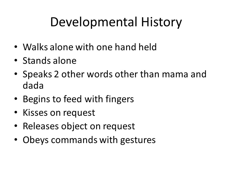 Developmental History Walks alone with one hand held Stands alone Speaks 2 other words other than mama and dada Begins to feed with fingers Kisses on request Releases object on request Obeys commands with gestures